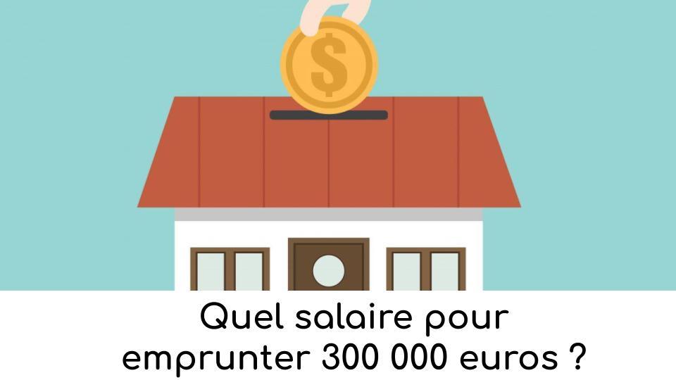 Quel salaire pour emprunter 300 000 euros?